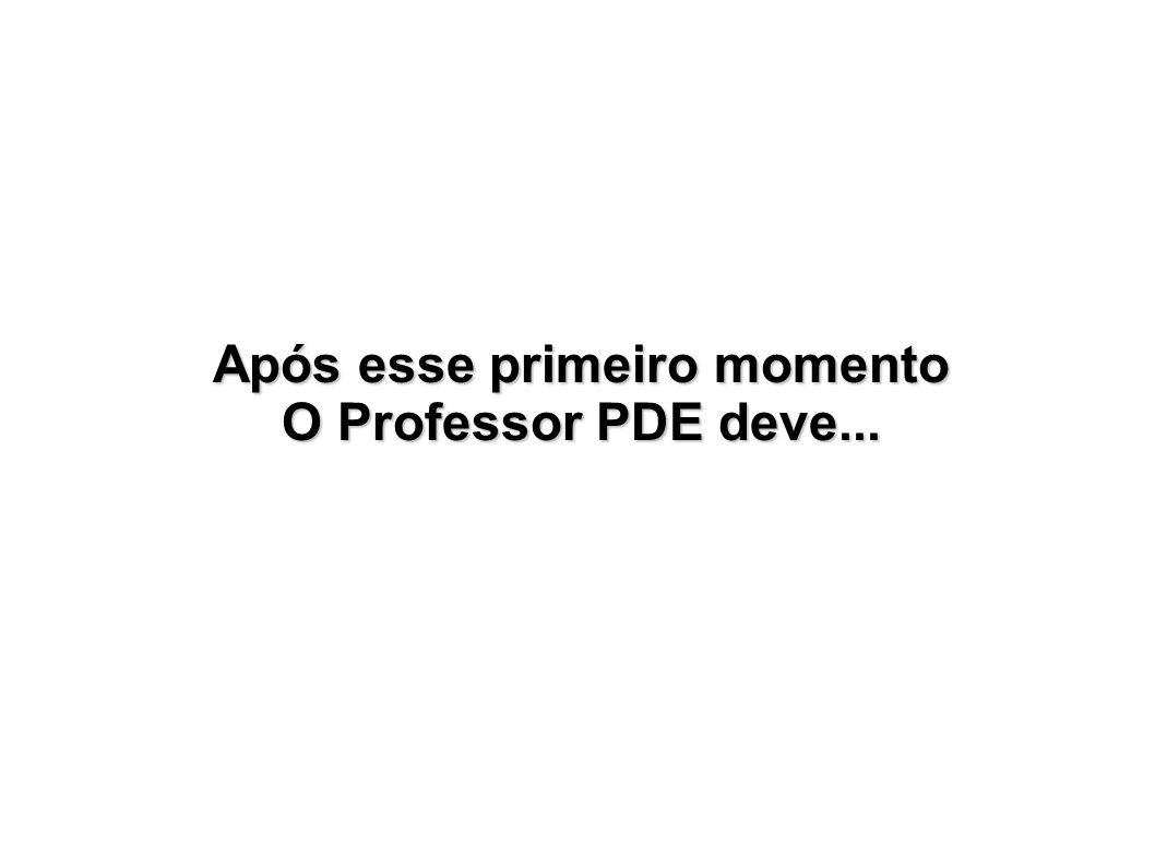 Após esse primeiro momento O Professor PDE deve...