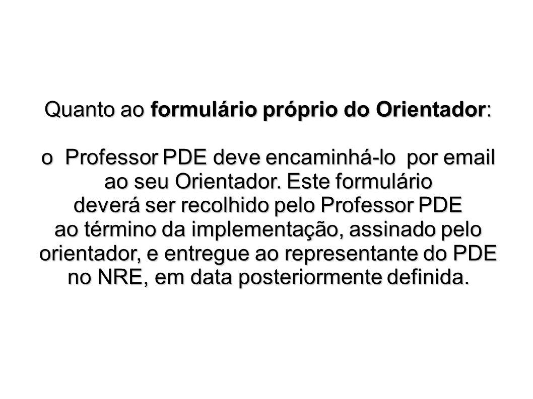 Quanto ao formulário próprio do Orientador: o Professor PDE deve encaminhá-lo por email ao seu Orientador. Este formulário deverá ser recolhido pelo P