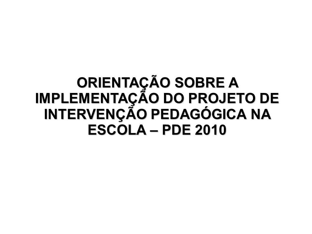 ORIENTAÇÃO SOBRE A IMPLEMENTAÇÃO DO PROJETO DE INTERVENÇÃO PEDAGÓGICA NA ESCOLA – PDE 2010