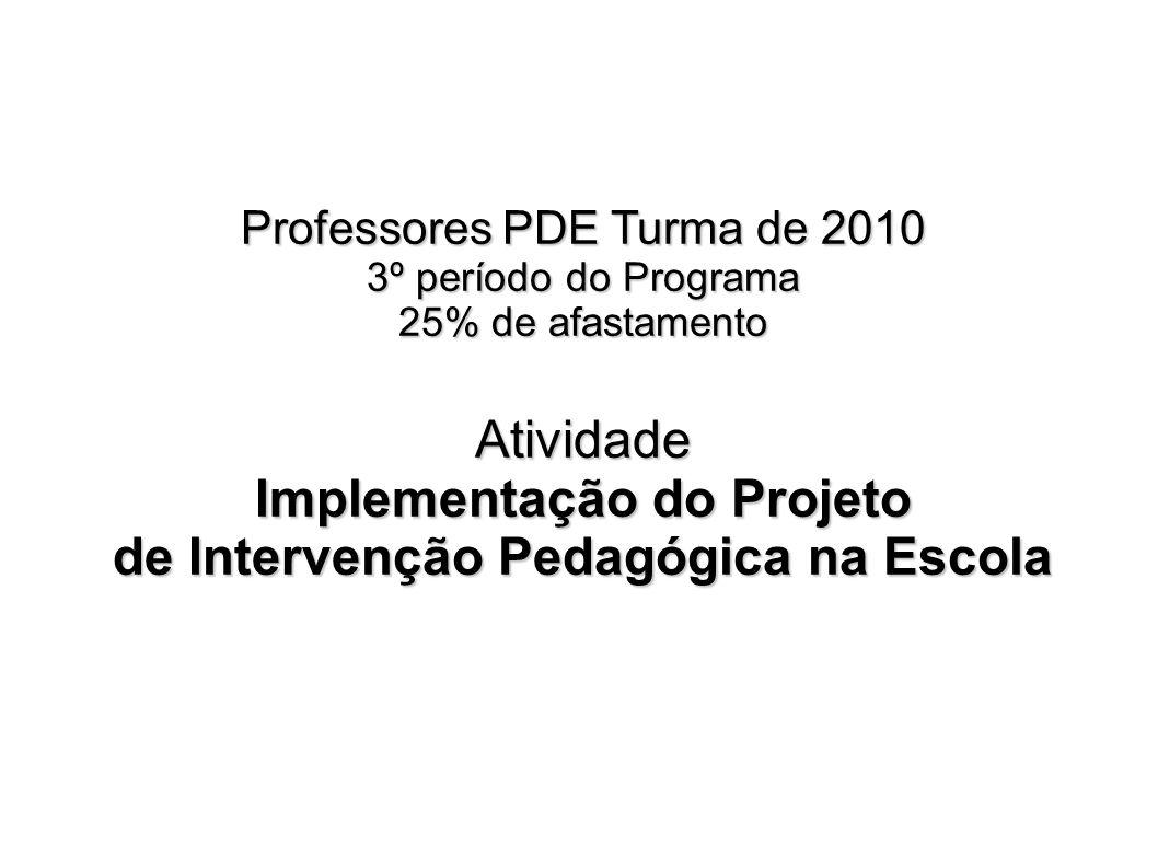 Professores PDE Turma de 2010 3º período do Programa 25% de afastamento Atividade Implementação do Projeto de Intervenção Pedagógica na Escola