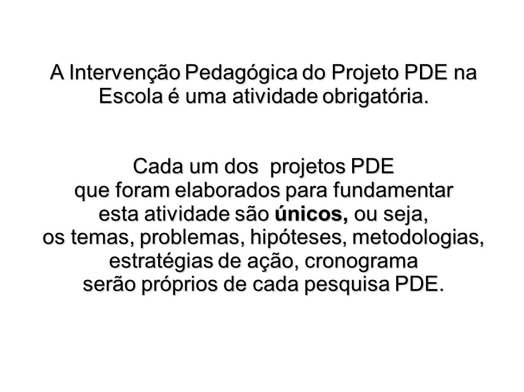 A Intervenção Pedagógica do Projeto PDE na Escola é uma atividade obrigatória. Cada um dos projetos PDE que foram elaborados para fundamentar esta ati