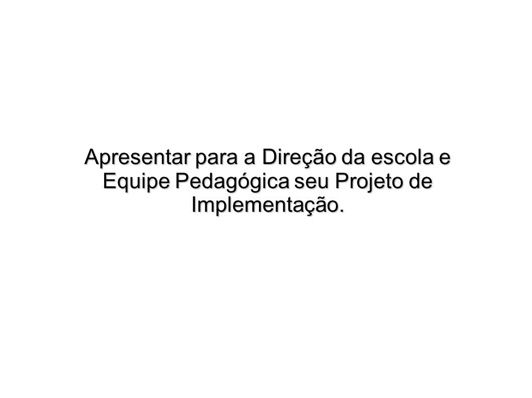 Apresentar para a Direção da escola e Equipe Pedagógica seu Projeto de Implementação.