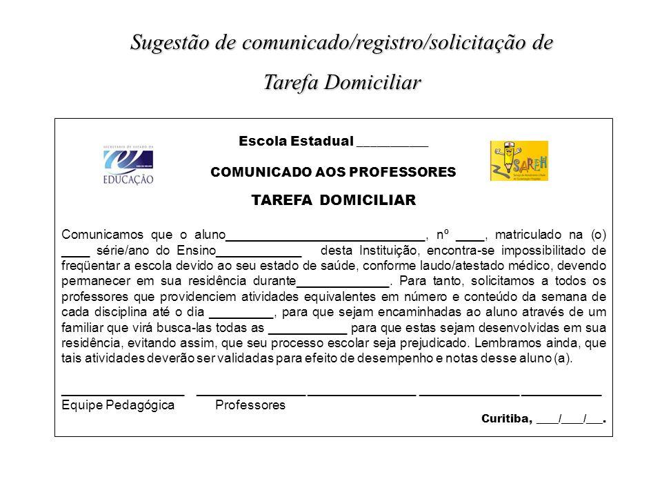 Escola Estadual ___________ COMUNICADO AOS PROFESSORES TAREFA DOMICILIAR Comunicamos que o aluno____________________________, nº ____, matriculado na (o) ____ série/ano do Ensino____________ desta Instituição, encontra-se impossibilitado de freqüentar a escola devido ao seu estado de saúde, conforme laudo/atestado médico, devendo permanecer em sua residência durante_____________.