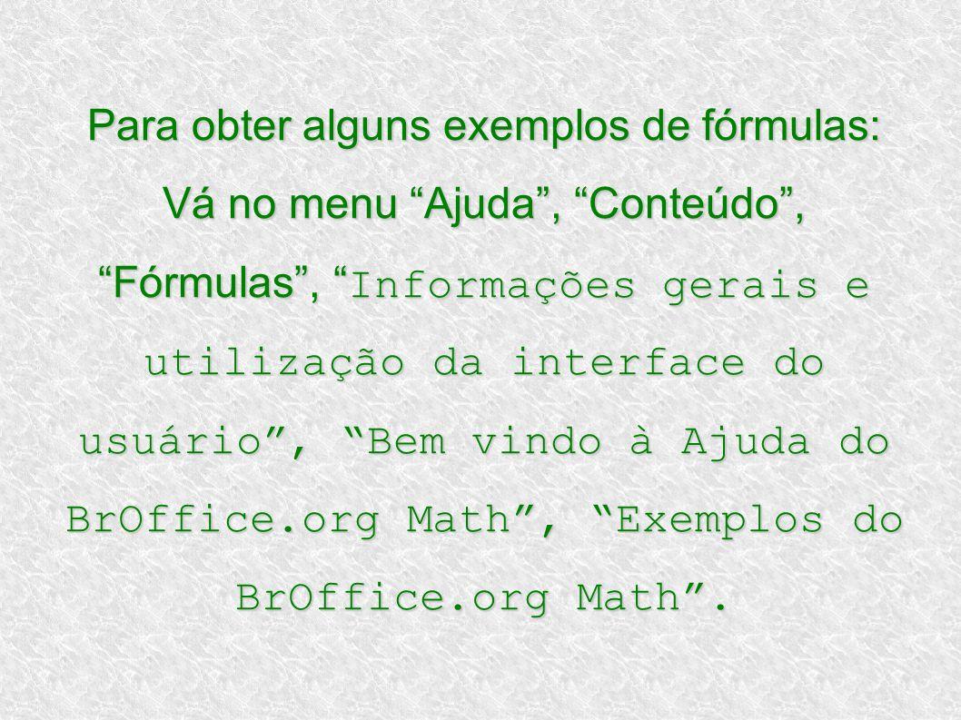 Para obter alguns exemplos de fórmulas: Vá no menu Ajuda, Conteúdo, Fórmulas, Informações gerais e utilização da interface do usuário, Bem vindo à Aju