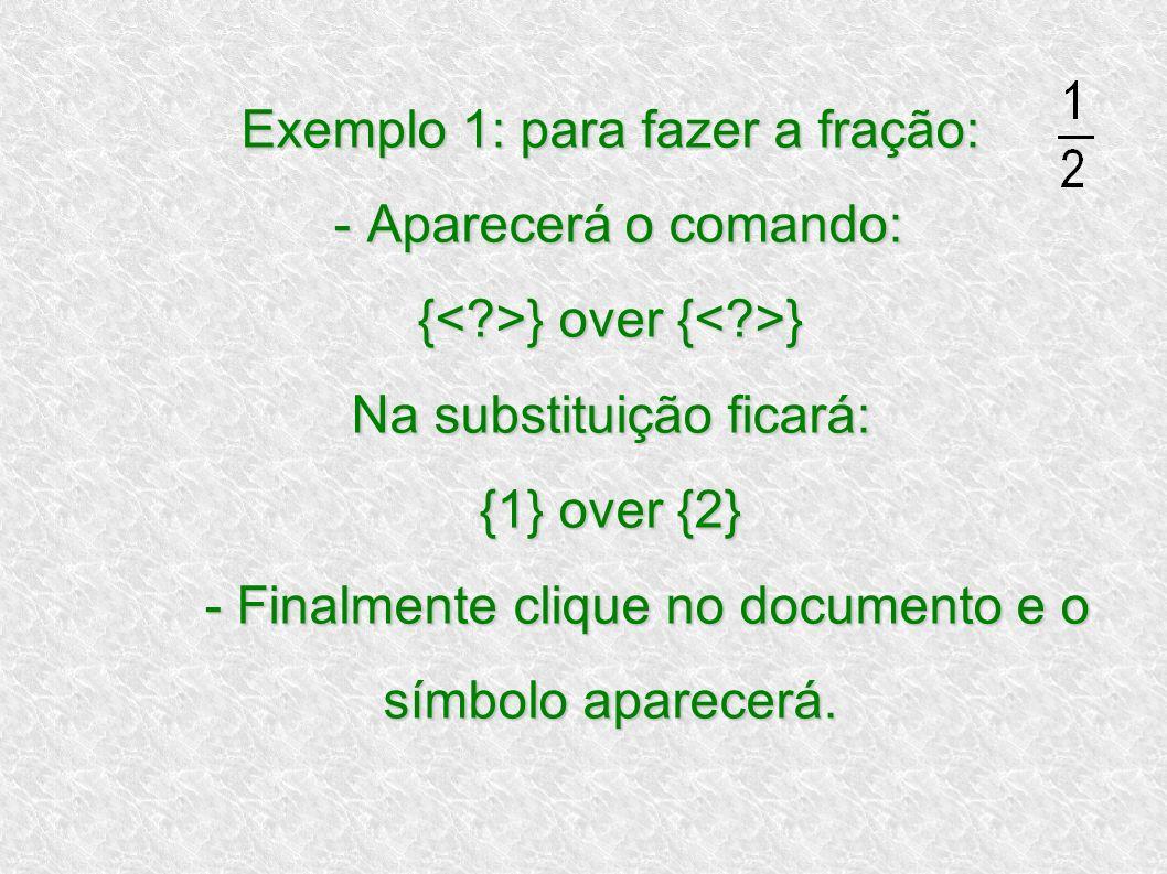 Exemplo 1: para fazer a fração: - Aparecerá o comando: { } over { } Na substituição ficará: {1} over {2} - Finalmente clique no documento e o símbolo