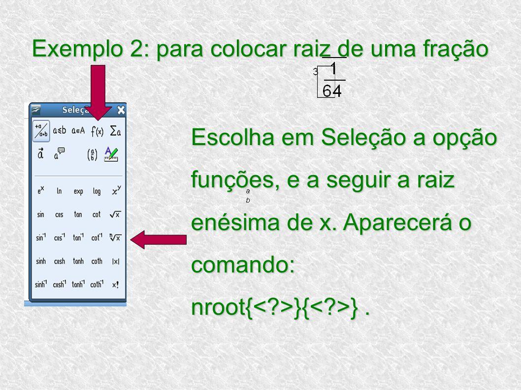 Exemplo 2: para colocar raiz de uma fração Escolha em Seleção a opção funções, e a seguir a raiz enésima de x. Aparecerá o comando: nroot{ }{ }.