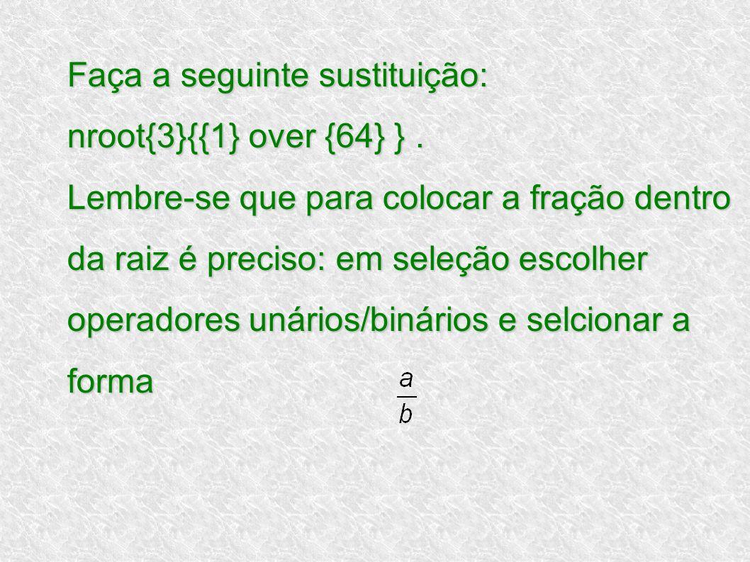Faça a seguinte sustituição: nroot{3}{{1} over {64} }. Lembre-se que para colocar a fração dentro da raiz é preciso: em seleção escolher operadores un
