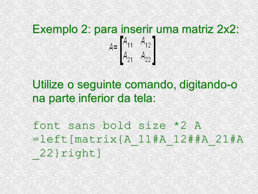 Exemplo 2: para inserir uma matriz 2x2: Utilize o seguinte comando, digitando-o na parte inferior da tela: font sans bold size *2 A =left[matrix{A_11#