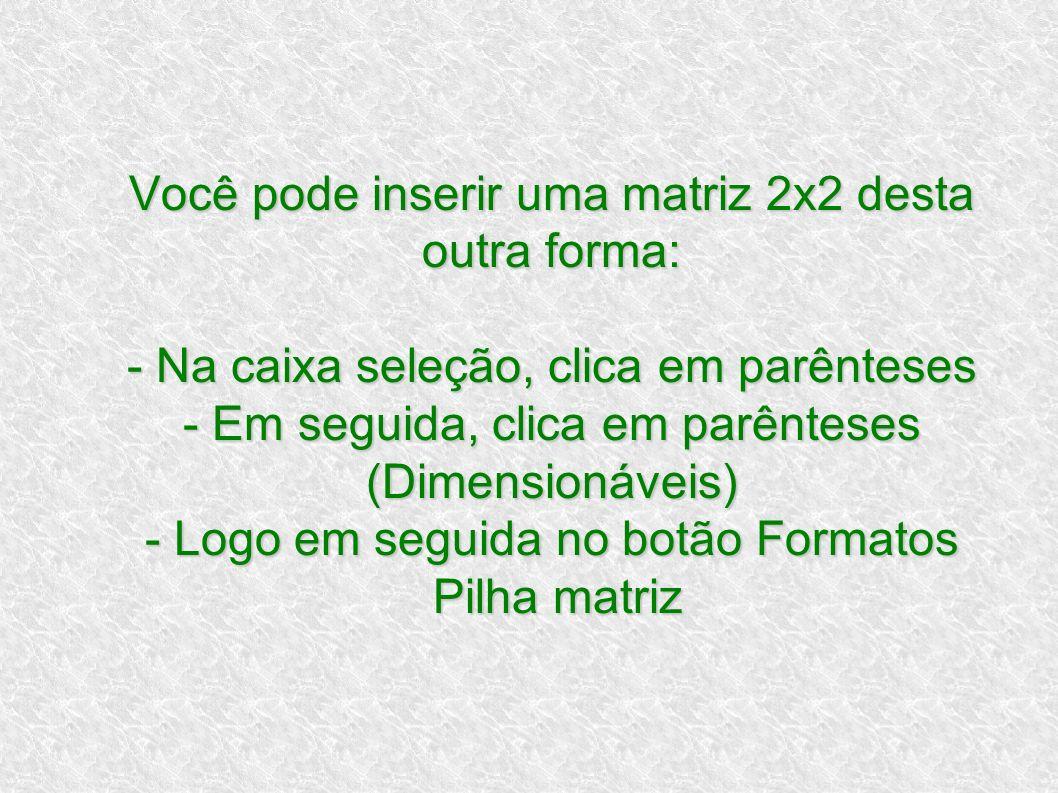 Você pode inserir uma matriz 2x2 desta outra forma: - Na caixa seleção, clica em parênteses - Em seguida, clica em parênteses (Dimensionáveis) - Logo