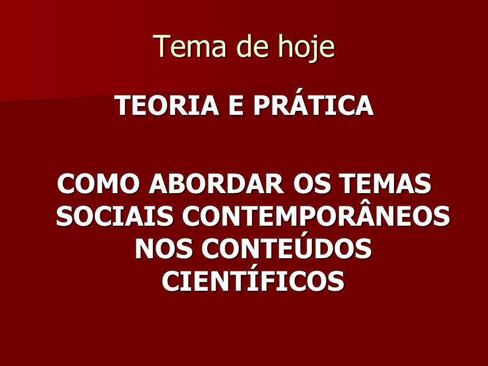 Tema de hoje TEORIA E PRÁTICA COMO ABORDAR OS TEMAS SOCIAIS CONTEMPORÂNEOS NOS CONTEÚDOS CIENTÍFICOS