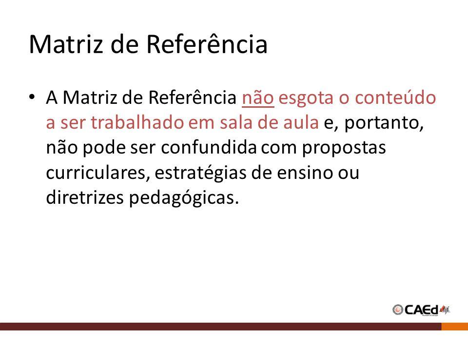 Matriz de Referência A Matriz de Referência não esgota o conteúdo a ser trabalhado em sala de aula e, portanto, não pode ser confundida com propostas curriculares, estratégias de ensino ou diretrizes pedagógicas.