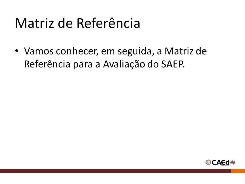Matriz de Referência Vamos conhecer, em seguida, a Matriz de Referência para a Avaliação do SAEP.