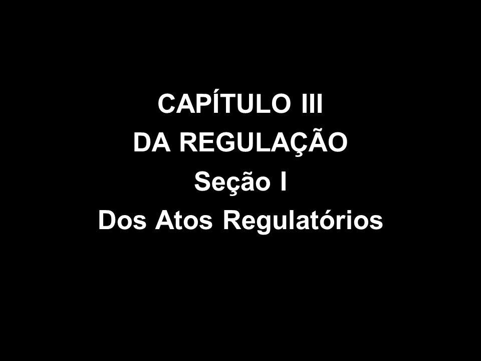 CAPÍTULO III DA REGULAÇÃO Seção I Dos Atos Regulatórios