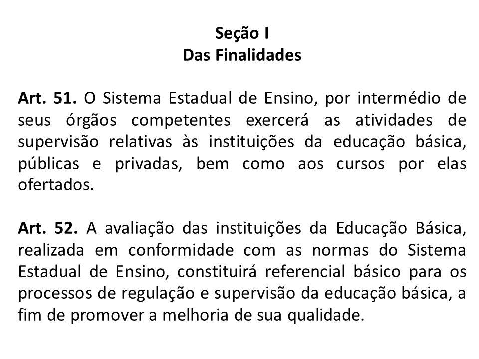 Seção I Das Finalidades Art. 51. O Sistema Estadual de Ensino, por intermédio de seus órgãos competentes exercerá as atividades de supervisão relativa