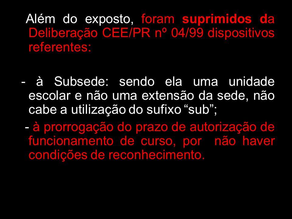 Além do exposto, foram suprimidos da Deliberação CEE/PR nº 04/99 dispositivos referentes: - à Subsede: sendo ela uma unidade escolar e não uma extensã