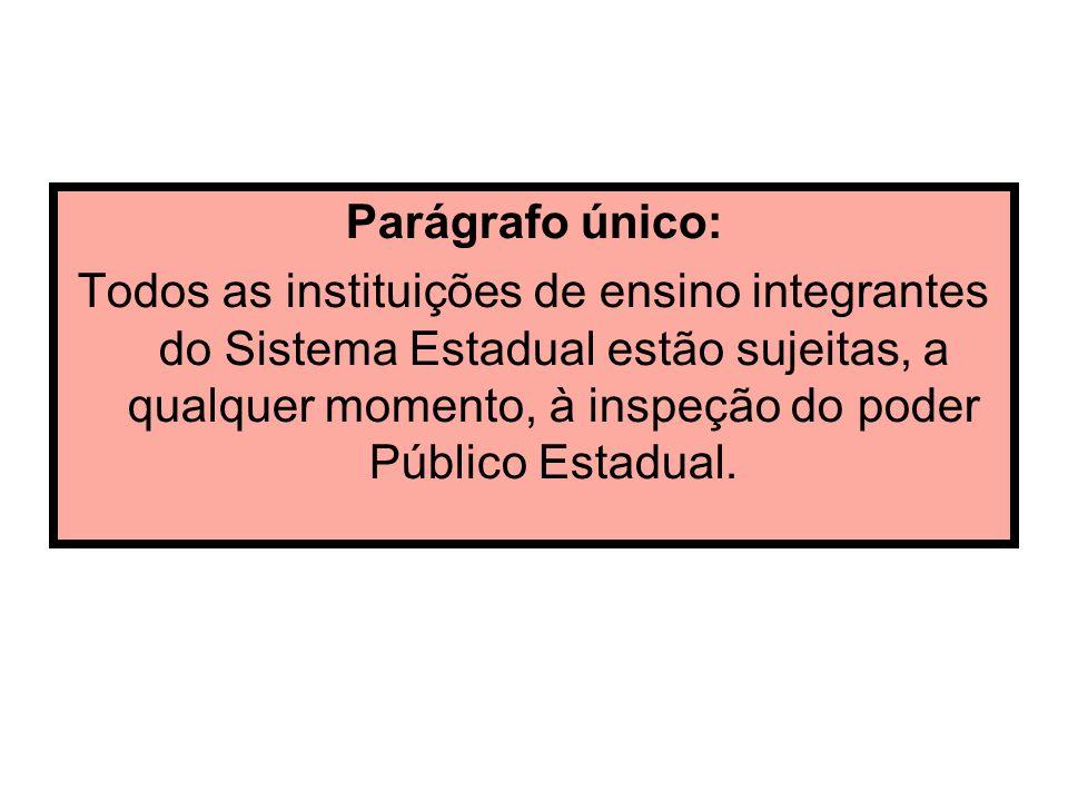 Parágrafo único: Todos as instituições de ensino integrantes do Sistema Estadual estão sujeitas, a qualquer momento, à inspeção do poder Público Estad