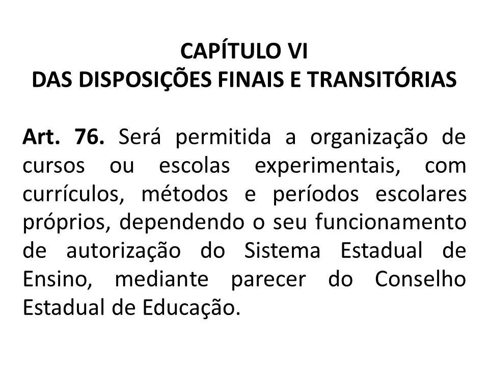 CAPÍTULO VI DAS DISPOSIÇÕES FINAIS E TRANSITÓRIAS Art. 76. Será permitida a organização de cursos ou escolas experimentais, com currículos, métodos e