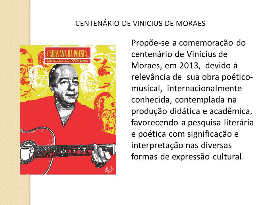 A CENTENÁRIO DE VINÍCIUS DE MORAES CENTENÁRIO DE VINICIUS DE MORAES Propõe-se a comemoração do centenário de Vinícius de Moraes, em 2013, devido à rel