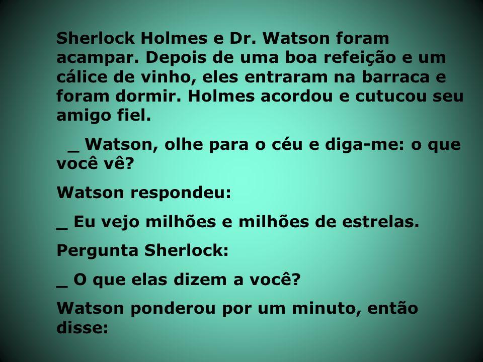 Sherlock Holmes e Dr. Watson foram acampar. Depois de uma boa refeição e um cálice de vinho, eles entraram na barraca e foram dormir. Holmes acordou e