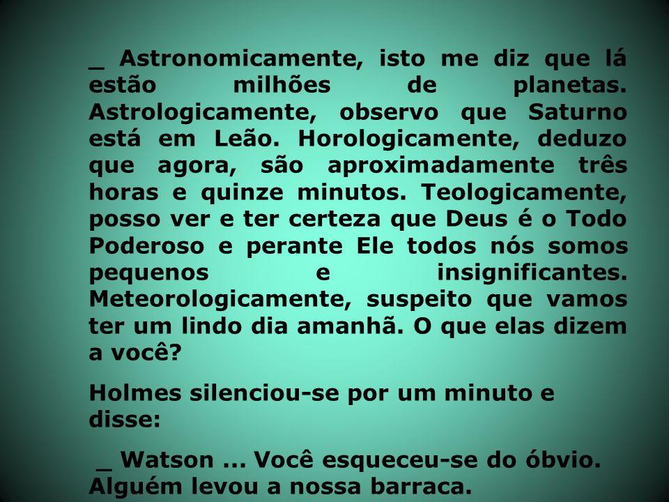 _ Astronomicamente, isto me diz que lá estão milhões de planetas. Astrologicamente, observo que Saturno está em Leão. Horologicamente, deduzo que agor