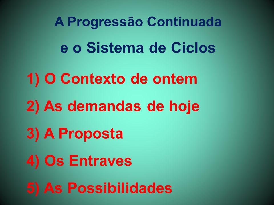 A Progressão Continuada e o Sistema de Ciclos 1) O Contexto de ontem 2) As demandas de hoje 3) A Proposta 4) Os Entraves 5) As Possibilidades