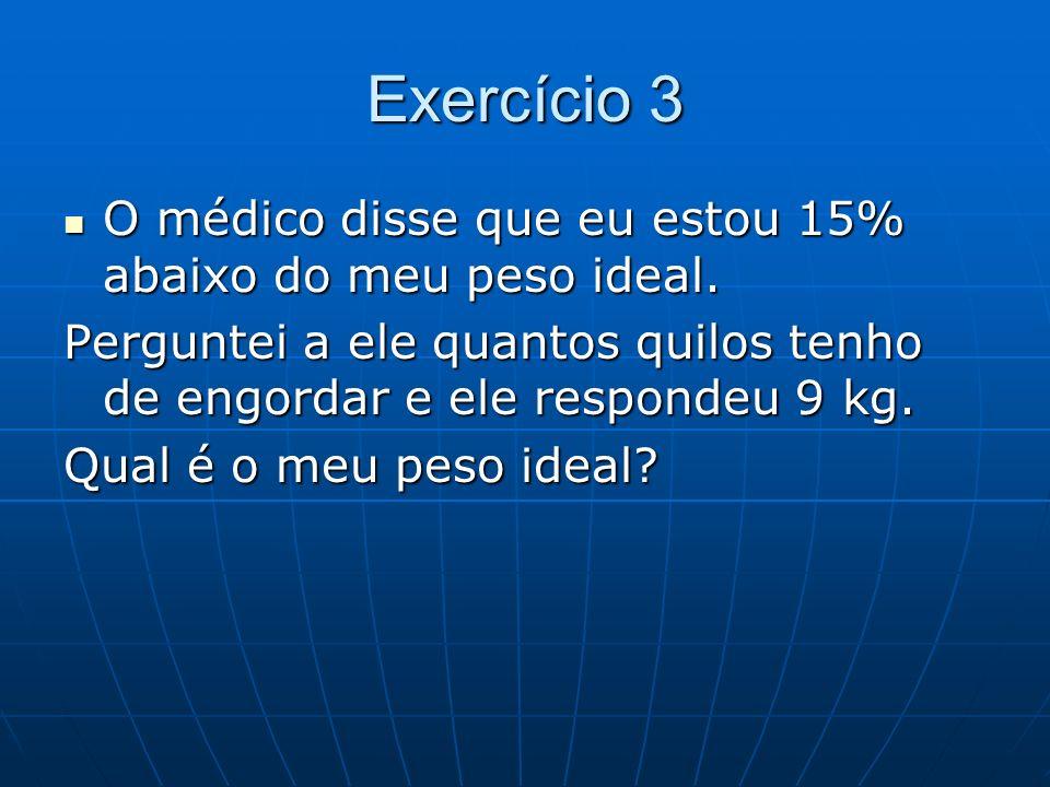 Exercício 3 O médico disse que eu estou 15% abaixo do meu peso ideal. O médico disse que eu estou 15% abaixo do meu peso ideal. Perguntei a ele quanto