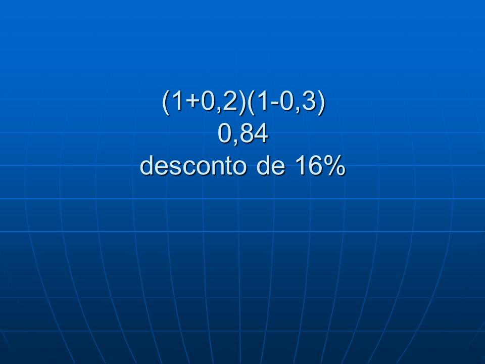 (1+0,2)(1-0,3) 0,84 desconto de 16%