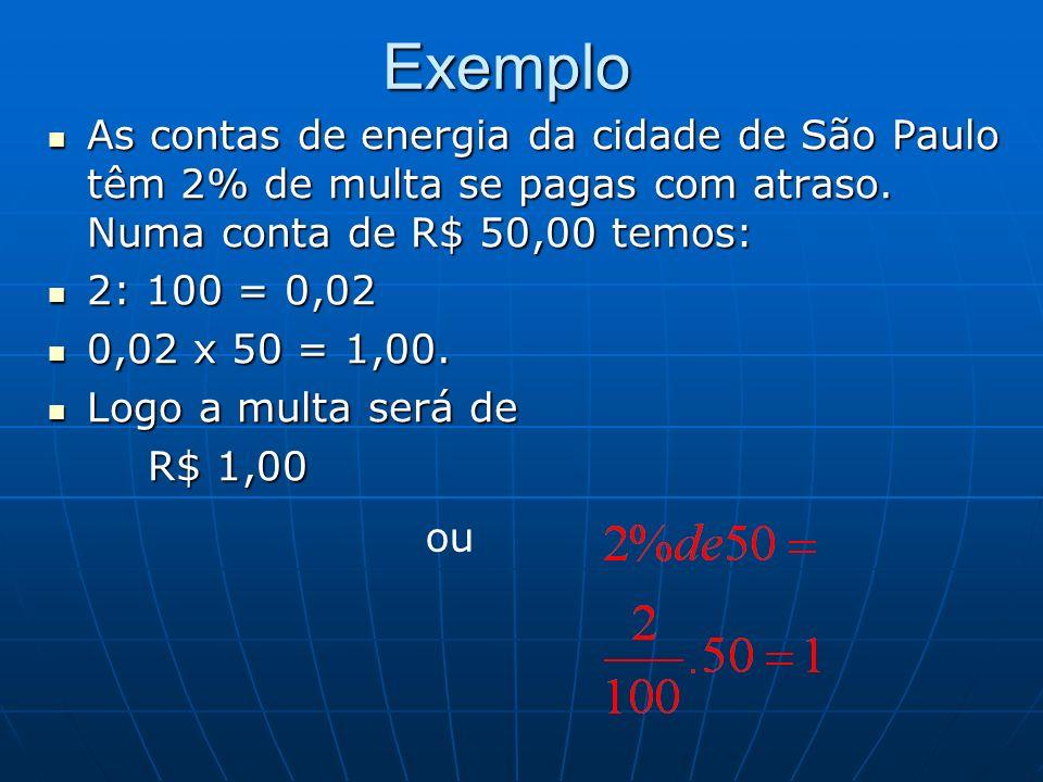 Exemplo As contas de energia da cidade de São Paulo têm 2% de multa se pagas com atraso. Numa conta de R$ 50,00 temos: As contas de energia da cidade