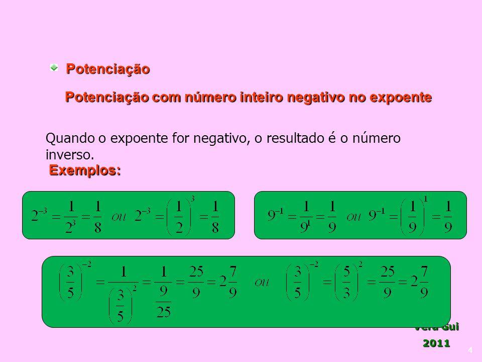 Vera Gui 2011 4Potenciação Potenciação com número inteiro negativo no expoente Quando o expoente for negativo, o resultado é o número inverso. Exemplo