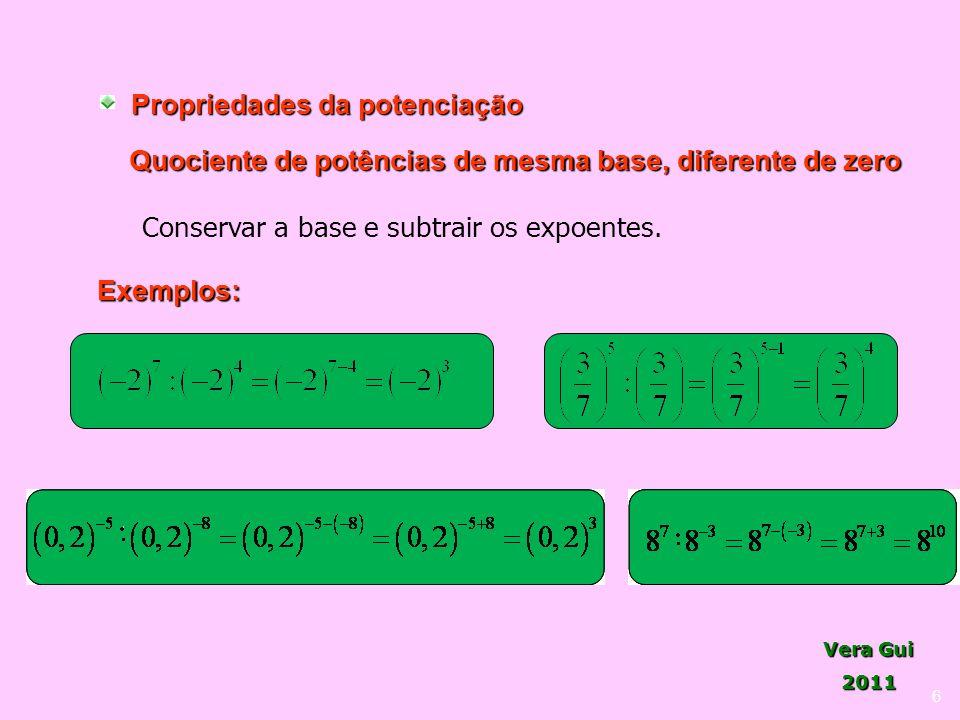 Vera Gui 2011 6 Propriedades da potenciação Quociente de potências de mesma base, diferente de zero Conservar a base e subtrair os expoentes. Exemplos