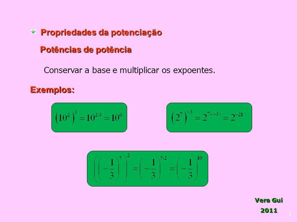 Vera Gui 2011 7 Propriedades da potenciação Potências de potência Conservar a base e multiplicar os expoentes. Exemplos: