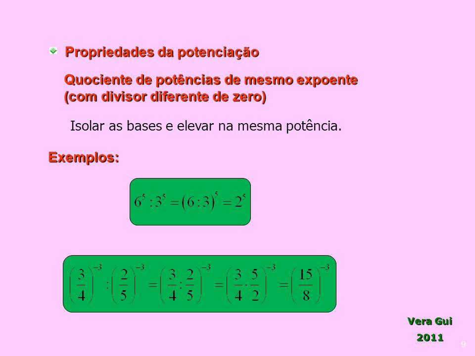Vera Gui 2011 9 Propriedades da potenciação Quociente de potências de mesmo expoente (com divisor diferente de zero) Isolar as bases e elevar na mesma