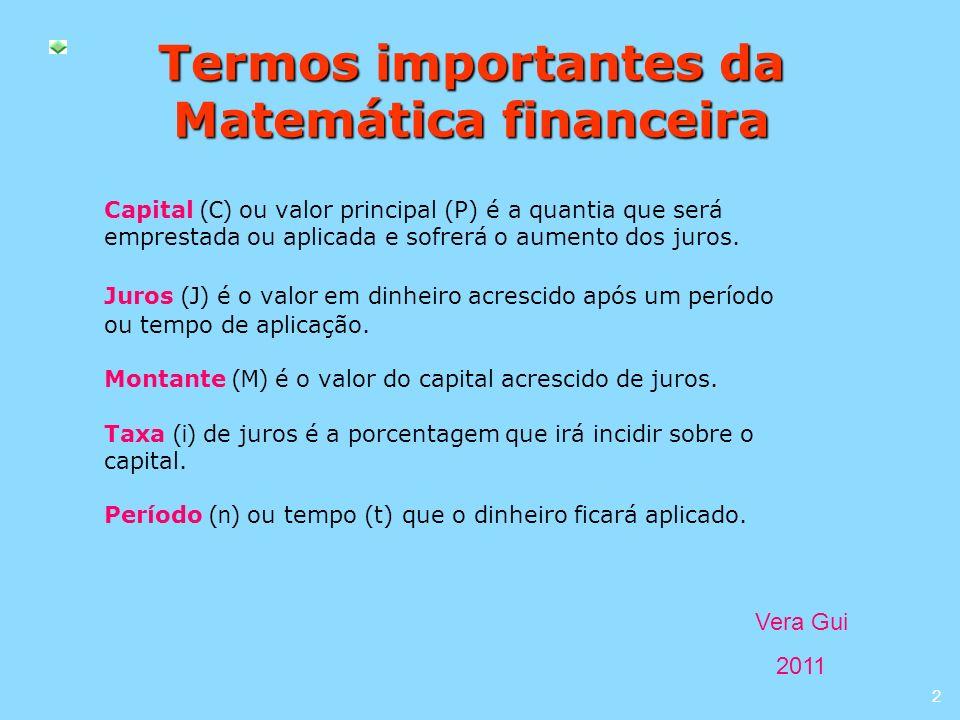 Vera Gui 2011 2 Termos importantes da Matemática financeira Capital (C) ou valor principal (P) é a quantia que será emprestada ou aplicada e sofrerá o