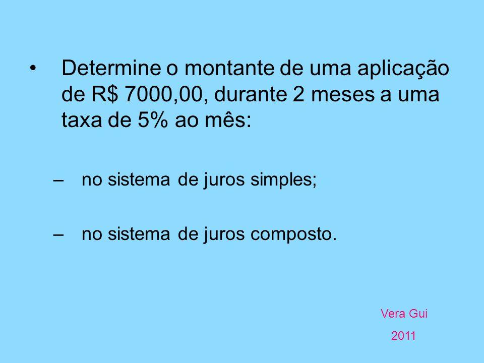 Vera Gui 2011 Determine o montante de uma aplicação de R$ 7000,00, durante 2 meses a uma taxa de 5% ao mês: –no sistema de juros simples; –no sistema