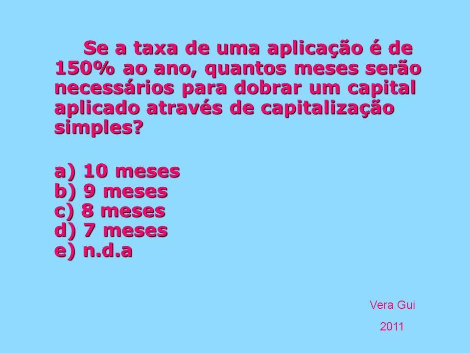 Vera Gui 2011 Se a taxa de uma aplicação é de 150% ao ano, quantos meses serão necessários para dobrar um capital aplicado através de capitalização si