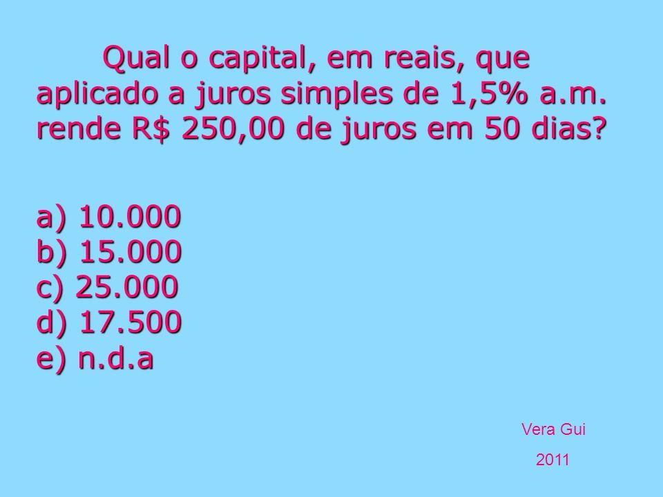 Vera Gui 2011 Qual o capital, em reais, que aplicado a juros simples de 1,5% a.m. rende R$ 250,00 de juros em 50 dias? a) 10.000 b) 15.000 c) 25.000 d