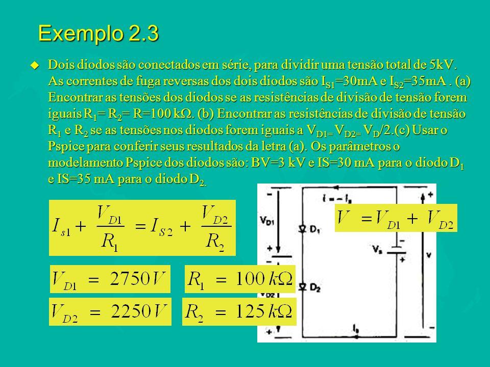Exemplo 2.3 u Dois diodos são conectados em série, para dividir uma tensão total de 5kV. As correntes de fuga reversas dos dois diodos são I S1 =30mA