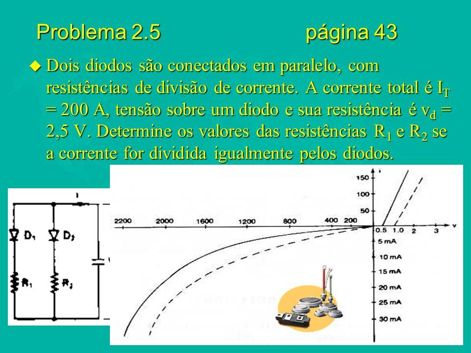Problema 2.5 página 43 u Dois diodos são conectados em paralelo, com resistências de divisão de corrente. A corrente total é I T = 200 A, tensão sobre