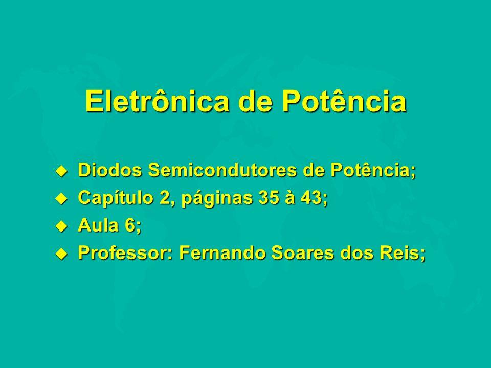 Eletrônica de Potência u Diodos Semicondutores de Potência; u Capítulo 2, páginas 35 à 43; u Aula 6; u Professor: Fernando Soares dos Reis;