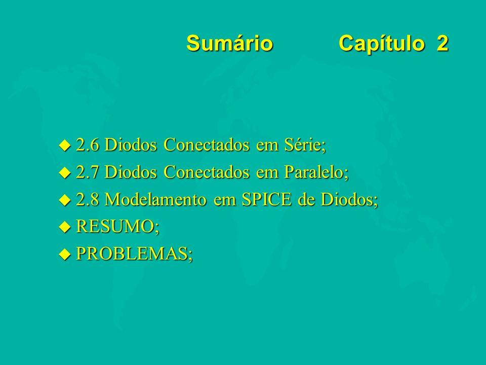 Sumário Capítulo 2 u 2.6 Diodos Conectados em Série; u 2.7 Diodos Conectados em Paralelo; u 2.8 Modelamento em SPICE de Diodos; u RESUMO; u PROBLEMAS;