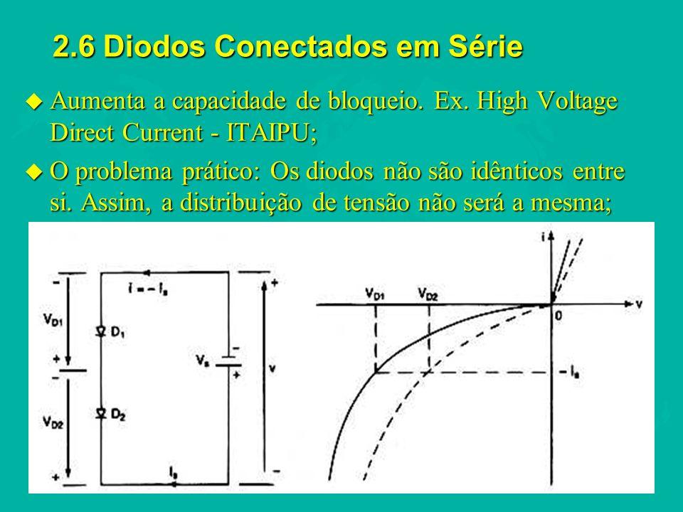 2.6 Diodos Conectados em Série u Aumenta a capacidade de bloqueio. Ex. High Voltage Direct Current - ITAIPU; u O problema prático: Os diodos não são i