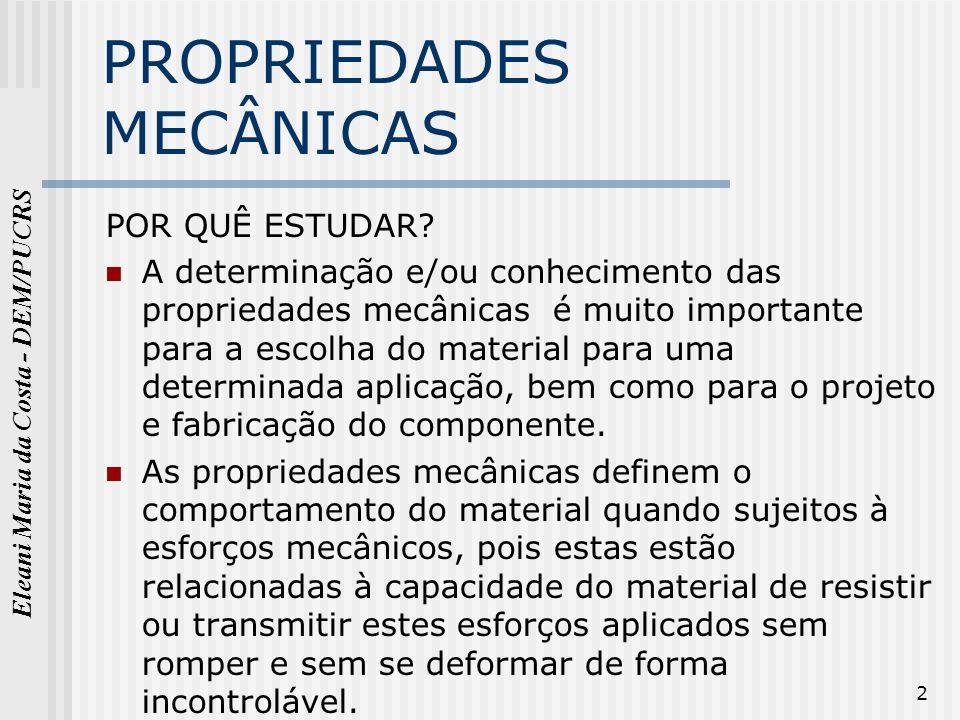 Eleani Maria da Costa - DEM/PUCRS 2 PROPRIEDADES MECÂNICAS POR QUÊ ESTUDAR? A determinação e/ou conhecimento das propriedades mecânicas é muito import