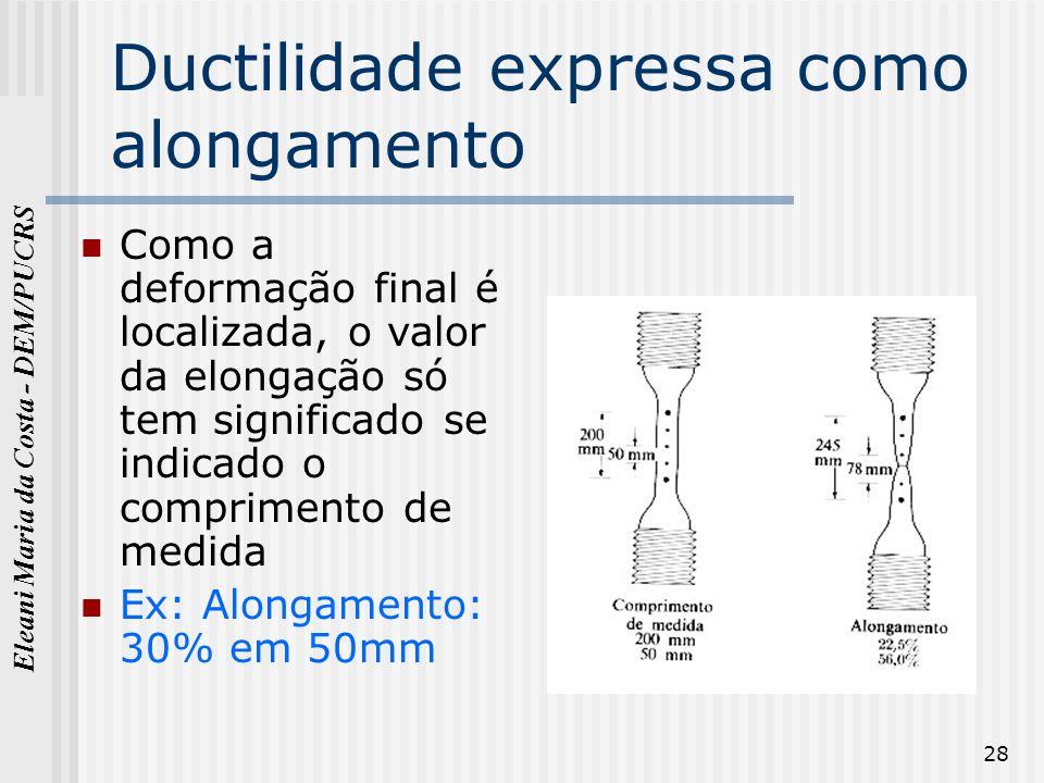 Eleani Maria da Costa - DEM/PUCRS 28 Ductilidade expressa como alongamento Como a deformação final é localizada, o valor da elongação só tem significa