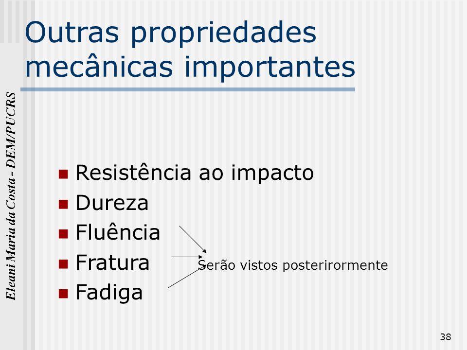 Eleani Maria da Costa - DEM/PUCRS 38 Outras propriedades mecânicas importantes Resistência ao impacto Dureza Fluência Fratura Serão vistos posterirorm