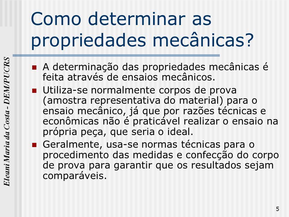 Eleani Maria da Costa - DEM/PUCRS 5 Como determinar as propriedades mecânicas? A determinação das propriedades mecânicas é feita através de ensaios me