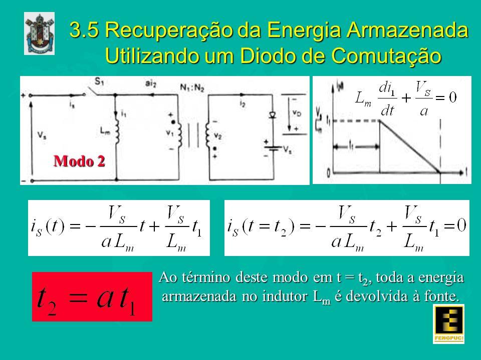 3.5 Recuperação da Energia Armazenada Utilizando um Diodo de Comutação Modo 2 Ao término deste modo em t = t 2, toda a energia armazenada no indutor L m é devolvida à fonte.