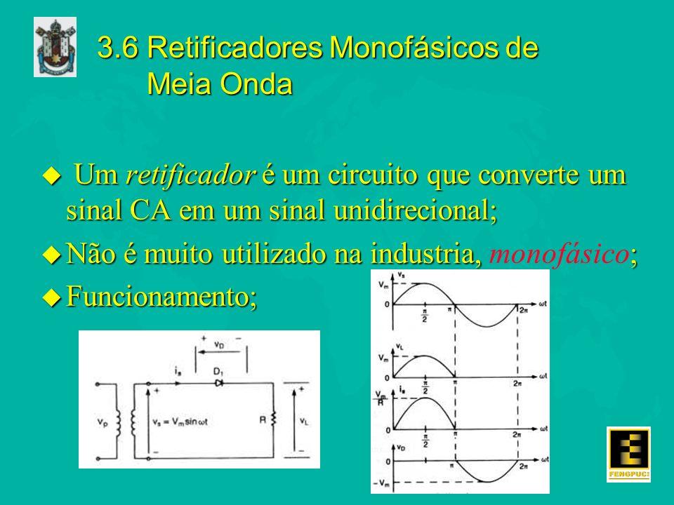 3.6 Retificadores Monofásicos de Meia Onda u Um retificador é um circuito que converte um sinal CA em um sinal unidirecional; u Não é muito utilizado na industria, ; u Não é muito utilizado na industria, monofásico; u Funcionamento;