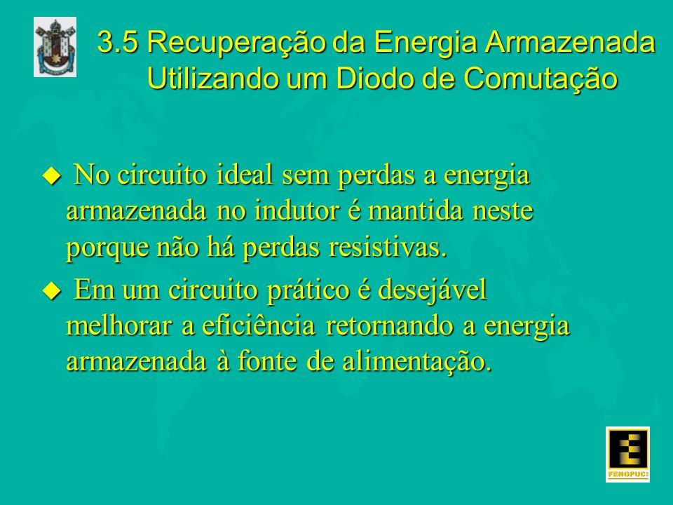 3.5 Recuperação da Energia Armazenada Utilizando um Diodo de Comutação u No circuito ideal sem perdas a energia armazenada no indutor é mantida neste porque não há perdas resistivas.