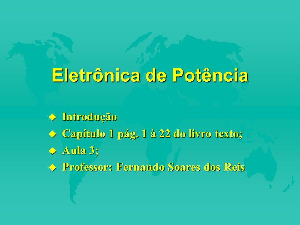 1.4 Características de Controle dos Dispositivos de Potência u Capacidade de suportar tensão bipolar SCR, GTO; u Capacidade de suportar tensão unipolar BJT, MOSFET, IGBT, MCT; u Capacidade de corrente bidirecional TRIAC, RCT; u Capacidade de corrente unidirecional SCR, GTO, BJT, MOSFET, MCT, IGBT, SITH, SIT, diodo;
