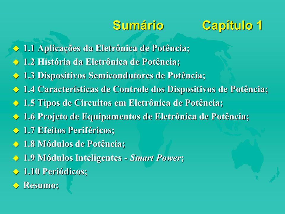 Sumário Capítulo 1 u 1.1 Aplicações da Eletrônica de Potência; u 1.2 História da Eletrônica de Potência; u 1.3 Dispositivos Semicondutores de Potência; u 1.4 Características de Controle dos Dispositivos de Potência; u 1.5 Tipos de Circuitos em Eletrônica de Potência; u 1.6 Projeto de Equipamentos de Eletrônica de Potência; u 1.7 Efeitos Periféricos; u 1.8 Módulos de Potência; u 1.9 Módulos Inteligentes - Smart Power; u 1.10 Periódicos; u Resumo;
